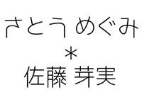 さとうめぐみ*佐藤芽実